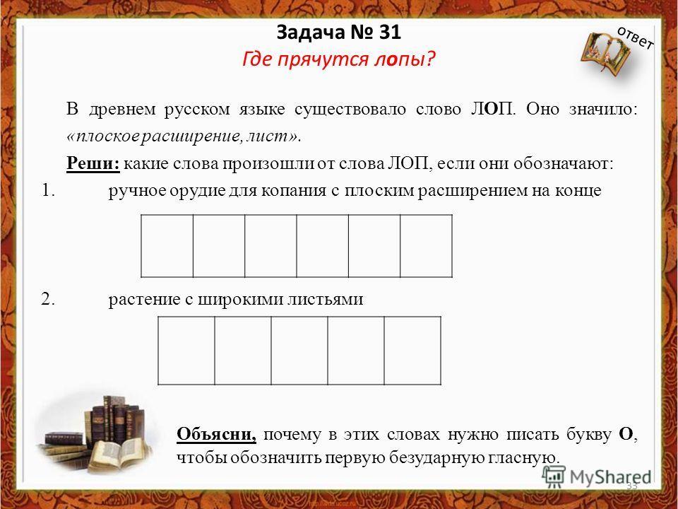 Задача 31 Где прячутся клопы? В древнем русском языке существовало слово ЛОП. Оно значило: «плоское расширение, лист». Реши: какие слова произошли от слова ЛОП, если они обозначают: 1. ручное орудие для копания с плоским расширением на конце 2. расте