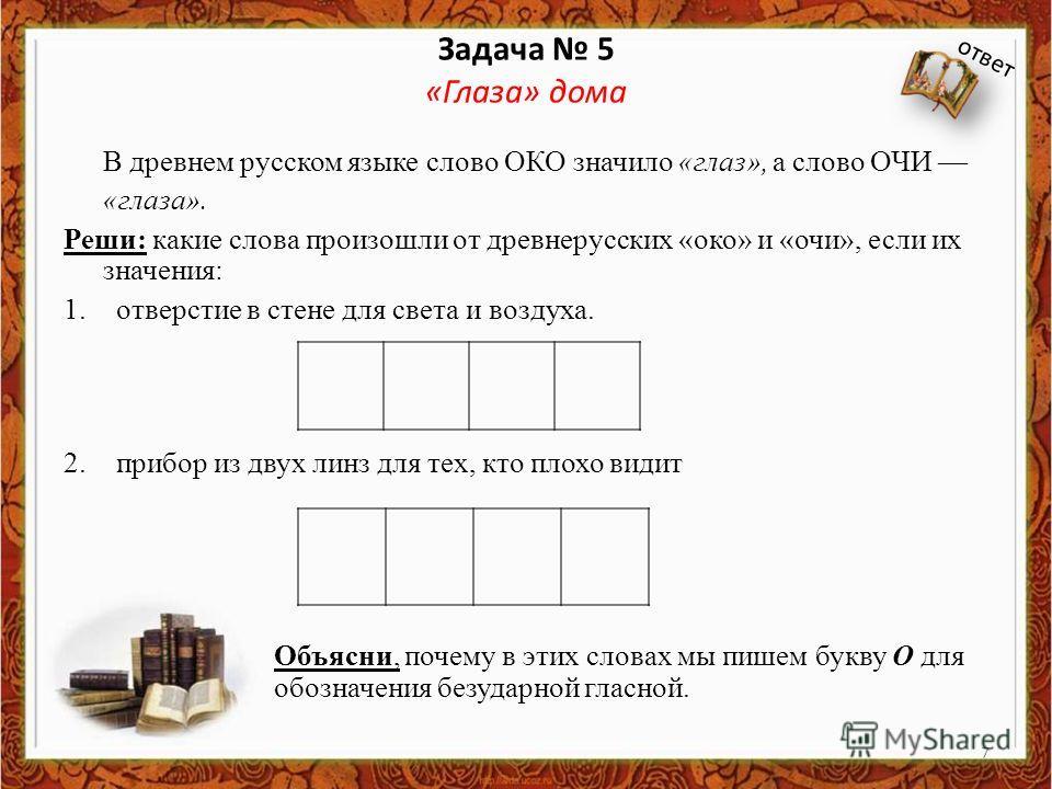 Задача 5 «Глаза» дома В древнем русском языке слово ОКО значило «глаз», а слово ОЧИ «глаза». Реши: какие слова произошли от древнерусских «око» и «очи», если их значения: 1. отверстие в стене для света и воздуха. 2. прибор из двух линз для тех, кто п