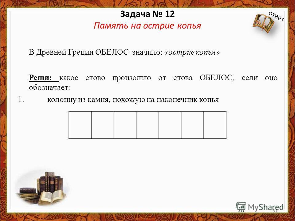 Задача 12 Память на острие копья В Древней Греции ОБЕЛОС значило: «острие копья» Реши: какое слово произошло от слова ОБЕЛОС, если оно обозначает: 1. колонну из камня, похожую на наконечник копья ответ 81