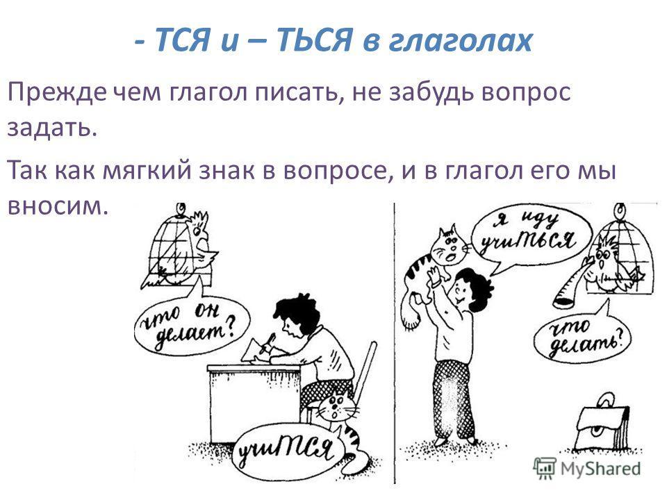 - ТСЯ и – ТЬСЯ в глаголах Прежде чем глагол писать, не забудь вопрос задать. Так как мягкий знак в вопросе, и в глагол его мы вносим.
