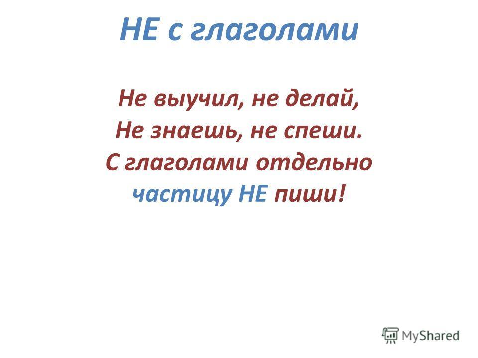НЕ с глаголами Не выучил, не делай, Не знаешь, не спеши. С глаголами отдельно частицу НЕ пиши!