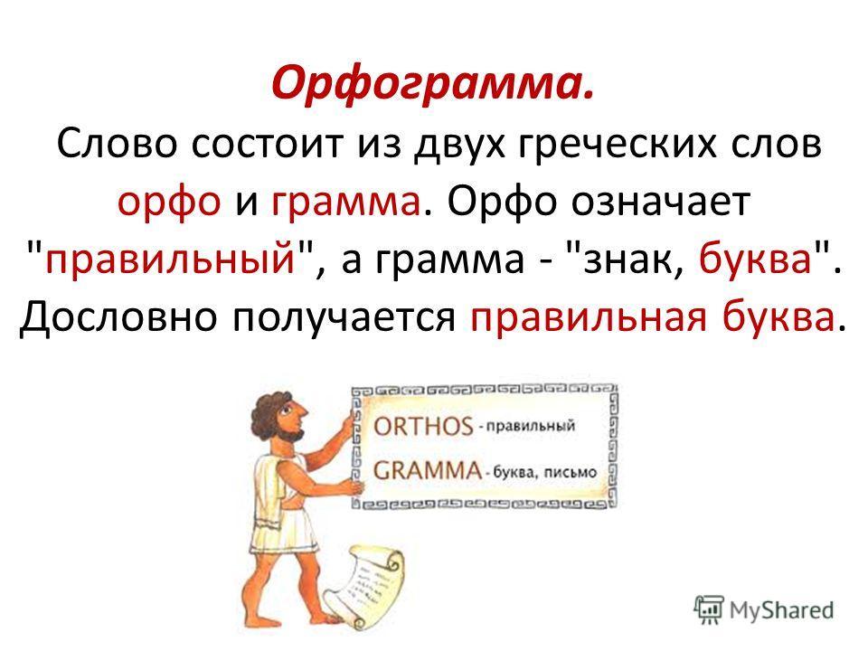 Орфограмма. Слово состоит из двух греческих слов орфо и грамма. Орфо означает правильный, а грамма - знак, буква. Дословно получается правильная буква.