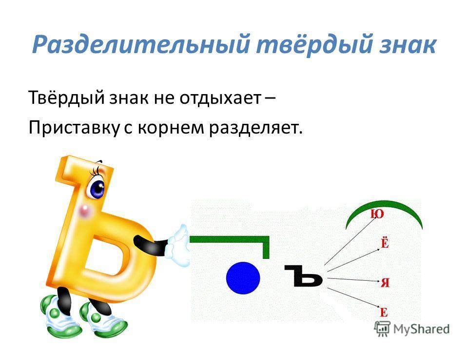 Разделительный твёрдый знак Твёрдый знак не отдыхает – Приставку с корнем разделяет.