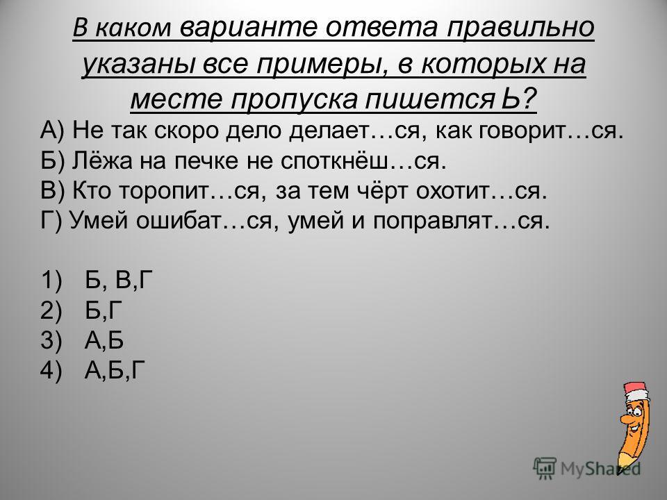 В каком варинате ответа правильно указаны все примеры, в которых на месте пропуска пишется Ь? А) Не так скоро дело делает…ся, как говорит…ся. Б) Лёжа на печке не споткнёш…ся. В) Кто торопит…ся, за тем чёрт охотит…ся. Г) Умей ошибат…ся, умей и поправл