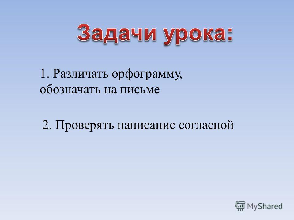 1. Различать орфограмму, обозначать на письме 2. Проверять написание согласной