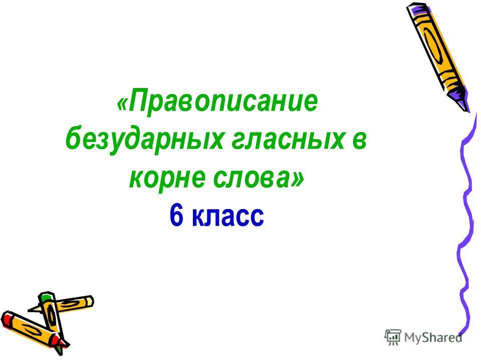 « Правописанио безударных гласных в корне слова» 6 класс
