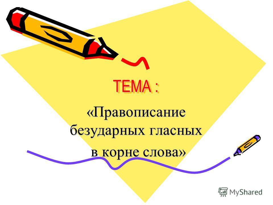 ТЕМА : ТЕМА : «Правописанио безударных гласных в корне слова» в корне слова»
