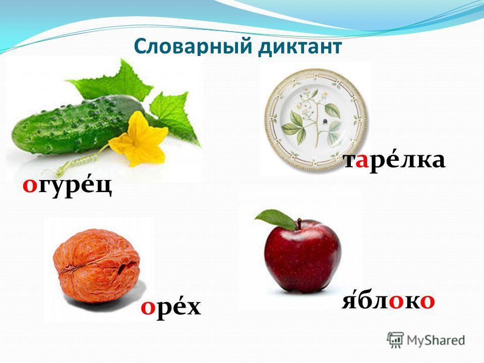 Словарный диктант огурец тарелка орéхорéх яблоко ´