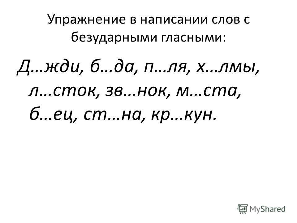 Упражнение в написании слов с безударными гласными: Д…жди, б…да, п…ля, х…лмы, л…сток, зв…нок, м…ста, б…ес, ст…на, кр…кун.