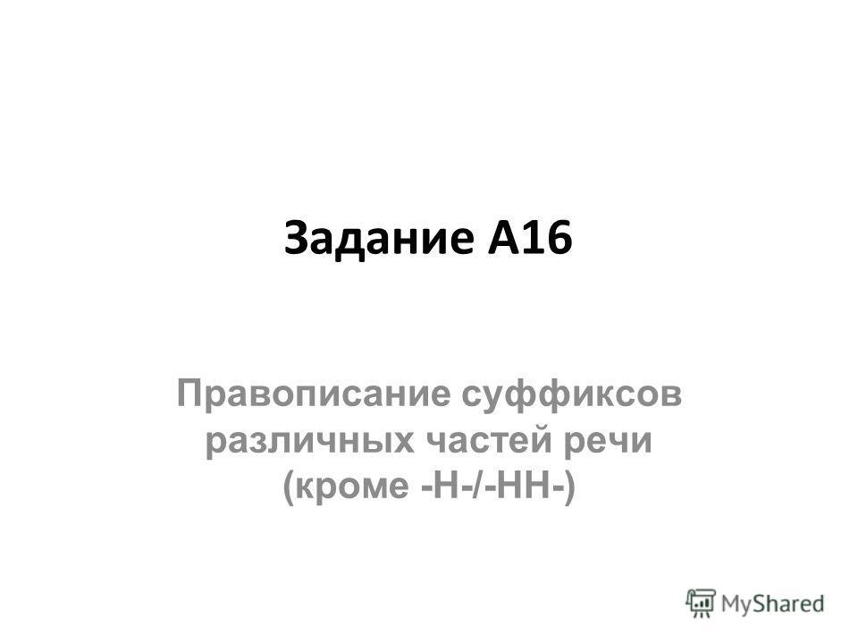 Задание А16 Правописание суффиксов различных частей речи (кроме -Н-/-НН-)