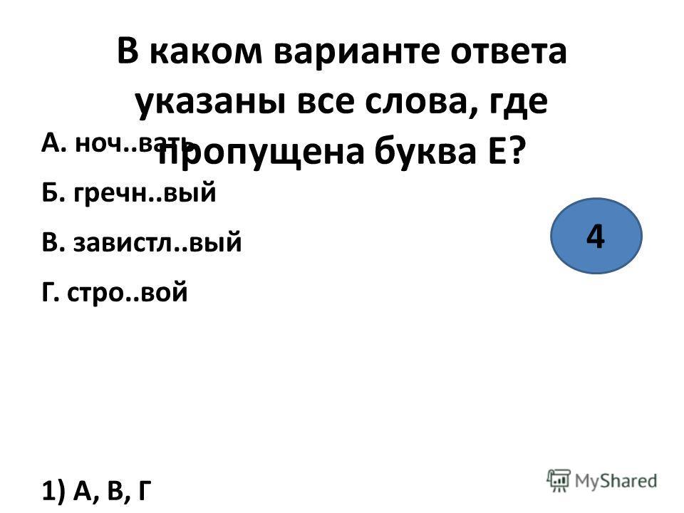 В каком варианте ответа указаны все слова, где пропущена буква Е? А. ночь..вать Б. гречн..вый В. завистл..вый Г. строй..вой 1) А, В, Г 2) Б, В 3) А, Г 4) А, Б, Г 4