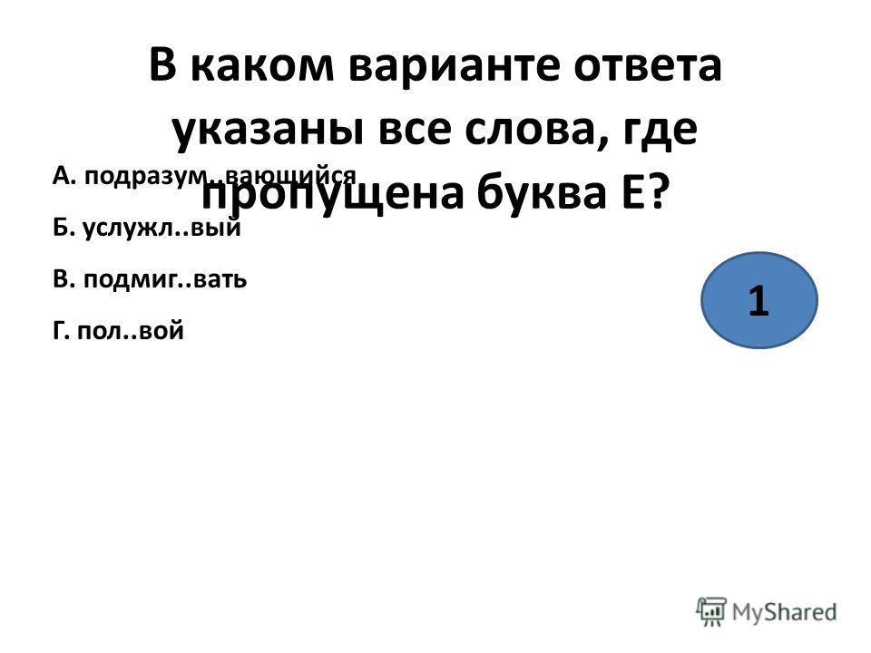 В каком варианте ответа указаны все слова, где пропущена буква Е? А. под разум..вдающийся Б. служил..вый В. подмиг..вать Г. пол..вой 1) А, Г 2) А, Б, В, Г 3) Б, В, Г 4) А, Б, Г 1