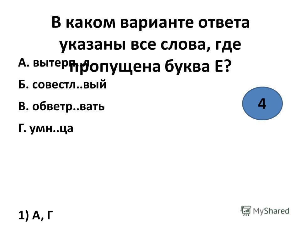 В каком варианте ответа указаны все слова, где пропущена буква Е? А. вытерп..л Б. совесть..вый В. обветр..вать Г. умн..ца 1) А, Г 2) А, В, Г 3) В, Г 4) А 4