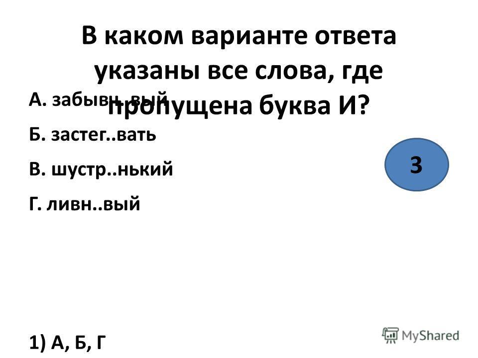 В каком варианте ответа указаны все слова, где пропущена буква И? А. забывч..вый Б. застиг..вать В. шустр..никий Г. ливны..вый 1) А, Б, Г 2) А, В, Г 3) А, Б 4) А, Г 3