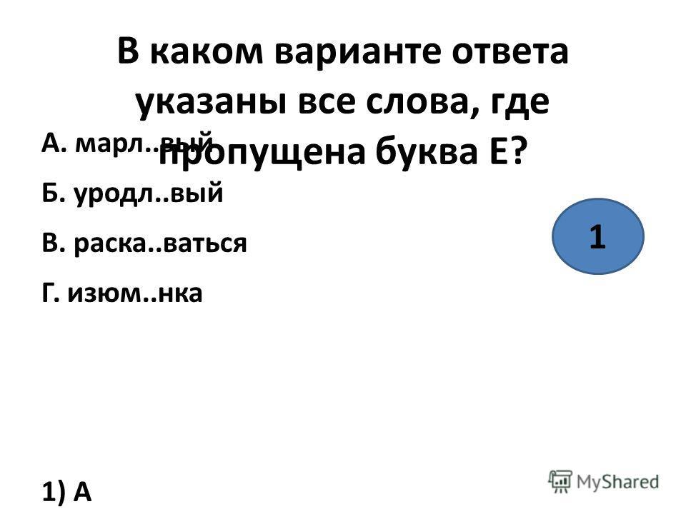 В каком варианте ответа указаны все слова, где пропущена буква Е? А. марли..вый Б. уродл..вый В. раска..ваться Г. изюм..нка 1) А 2) А, Б 3) Б 4) Г 1