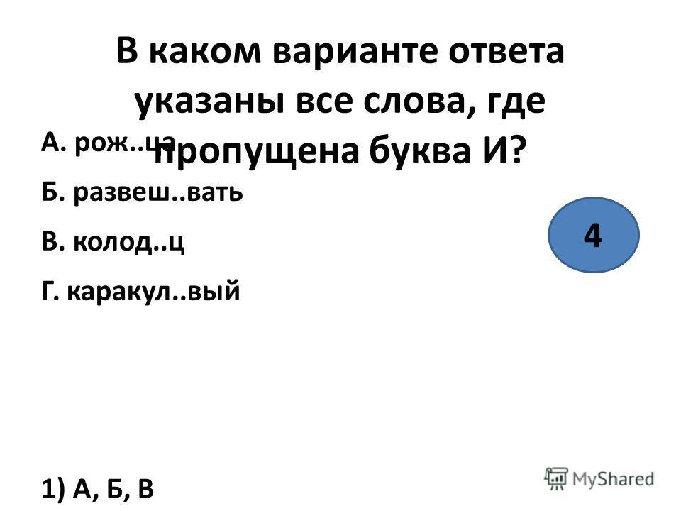В каком варианте ответа указаны все слова, где пропущена буква И? А. рож..Саб. развеш..вать В. колод..ц Г. каракуль..вый 1) А, Б, В 2) А, В, Г 3) Б, Г 4) А, Б 4