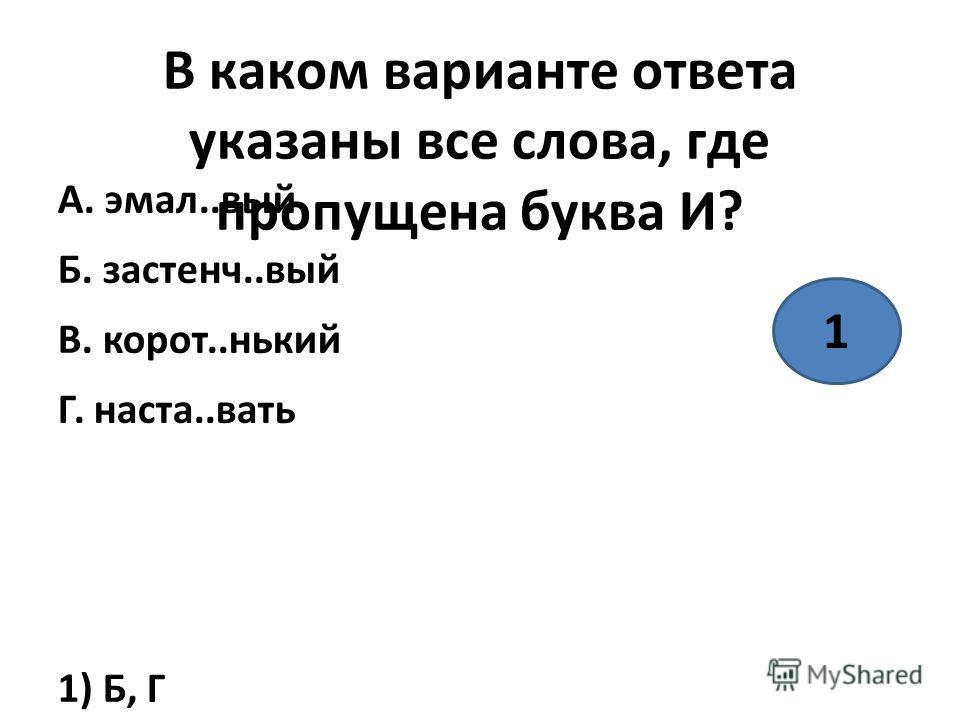 В каком варианте ответа указаны все слова, где пропущена буква И? А. эмаль..вый Б. застенч..вый В. корот..никий Г. наста..вать 1) Б, Г 2) А, Г 3) Г 4) Г 1