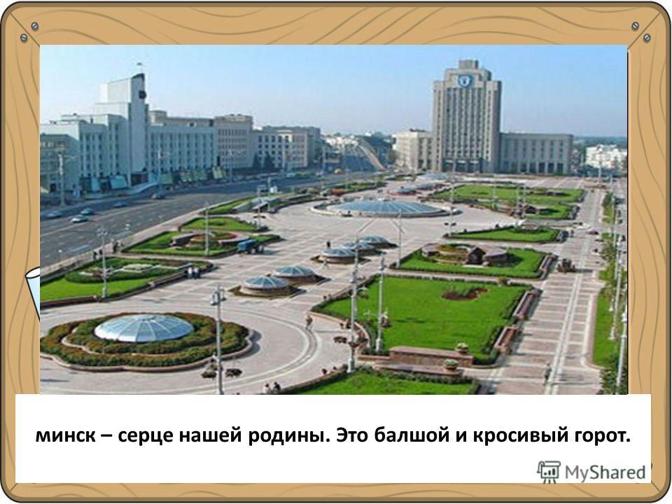 Минск – сердце нашей Родины. Это большой и красивый город. минск – сердце нашей родины. Это балшой и красивый город.