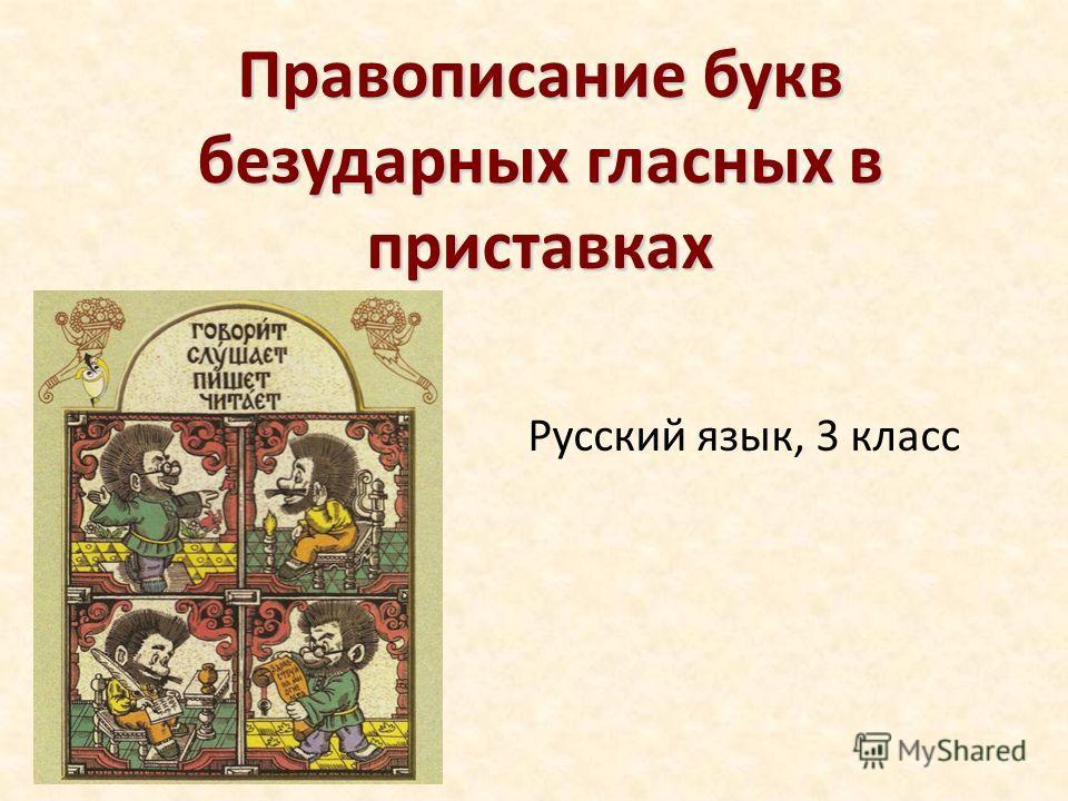 Русский язык, 3 класс Правописание букв безударных гласных в приставках