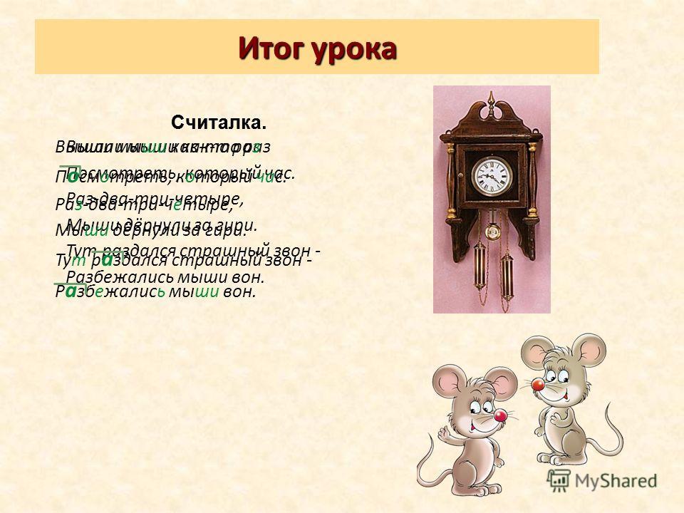 Итог урока Считалка. Вышли мыши как-то раз Посмотреть, который час. Раз-два-три-четыре, Мыши дёрнули за гири. Тут раздался страшный звон - Разбежались мыши вон. Считалка. Вышли мыши как-то раз П о смотреть, который час. Раз-два-три-четыре, Мыши дёрну