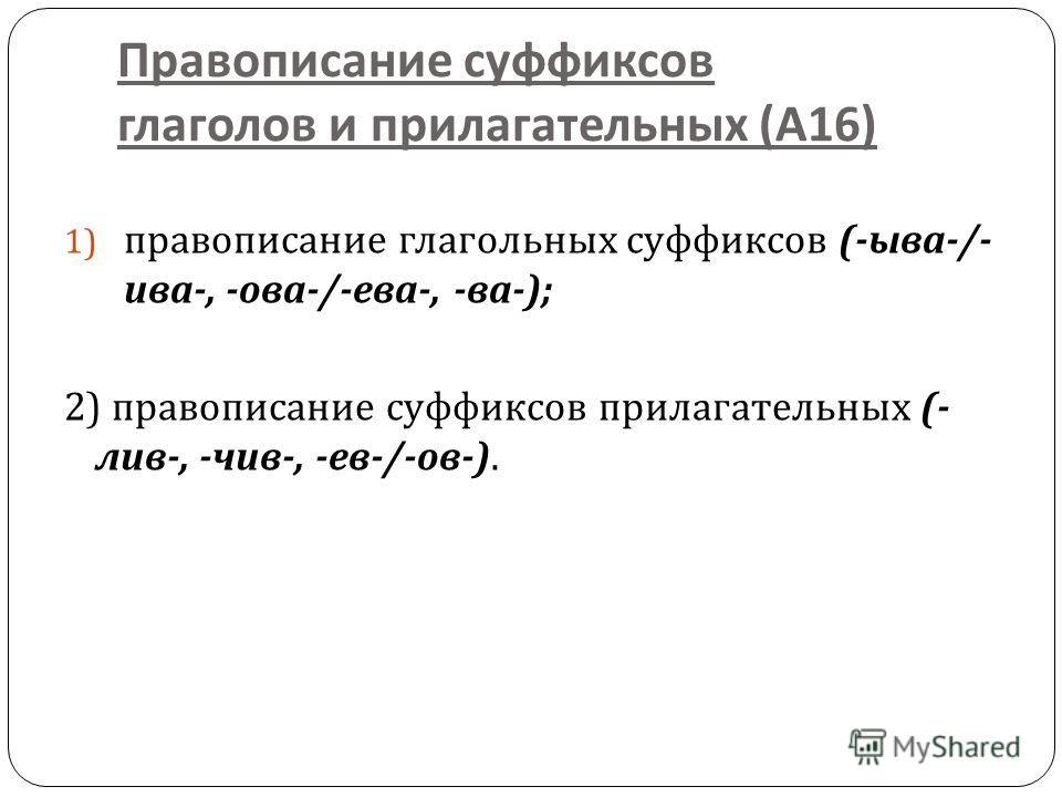 Правописание суффиксов глаголов и прилагательных ( А 16) 1) правописание глагольных суффиксов (- ыва -/- ива -, - ова -/- ева -, - ва -); 2) правописание суффиксов прилагательных (- лив -, - чив -, - ев -/- ов -).