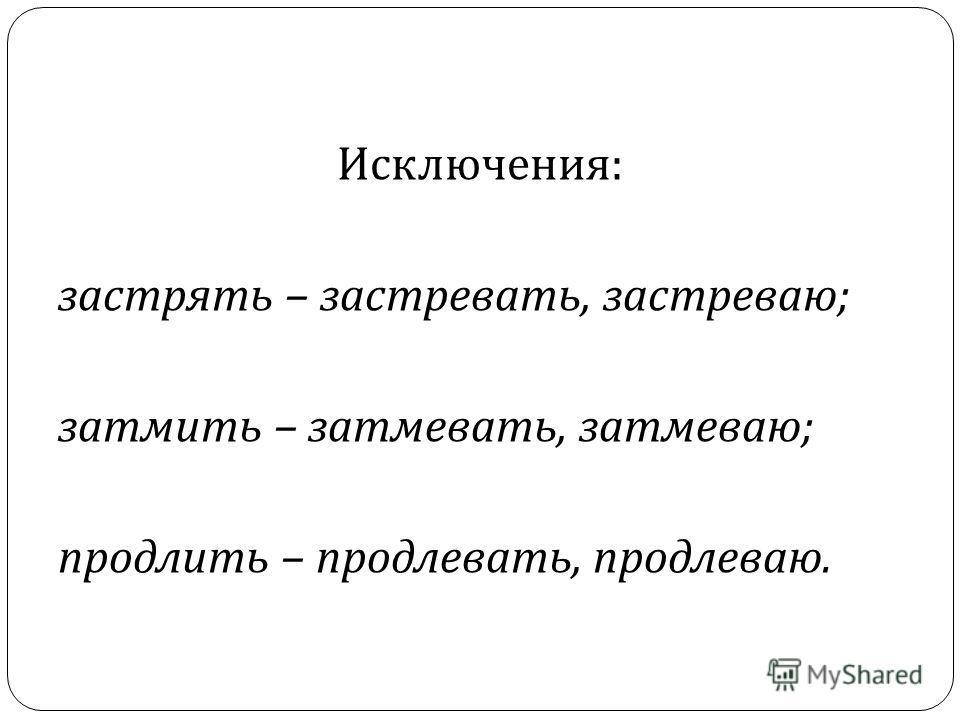 Исключения : застрять – застревати, застреваю ; затмить – затмевати, затмеваю ; продлить – продлевати, продлеваю.