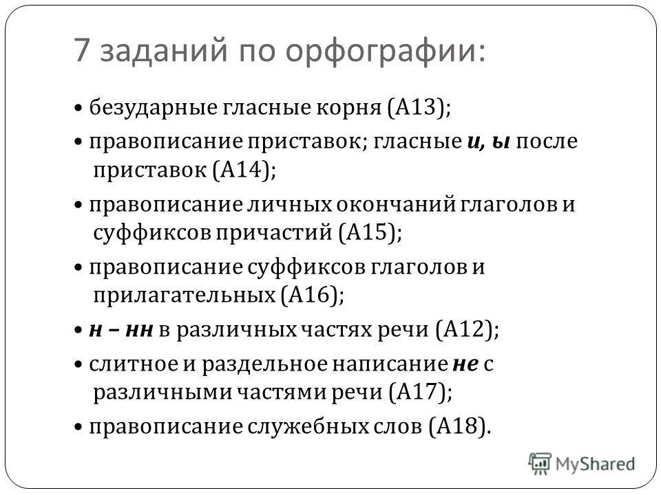 7 заданий по орфографии : безударные гласные корня ( А 13); правописание приставок ; гласные и, ы после приставок ( А 14); правописание личных окончаний глаголов и суффиксов причастий ( А 15); правописание суффиксов глаголов и прилагательных ( А 16);