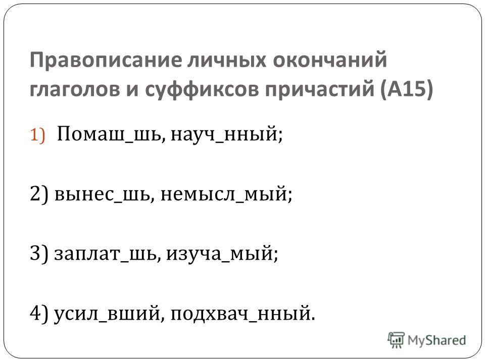 Правописание личных окончаний глаголов и суффиксов причастий ( А 15) 1) Помаш _ шь, науч _ ный ; 2) вынес _ шь, не мысль _ мый ; 3) заплат _ шь, изучай _ мый ; 4) усил _ вшей, подхвачу _ ный.