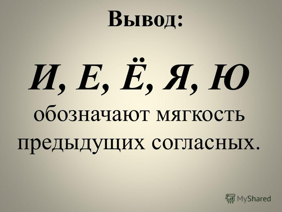 Вывод: И, Е, Ё, Я, Ю обозначают мягкость предыдущих согласных.