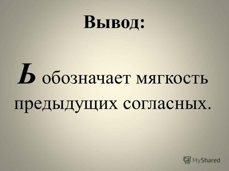 Вывод: Ь обозначает мягкость предыдущих согласных.