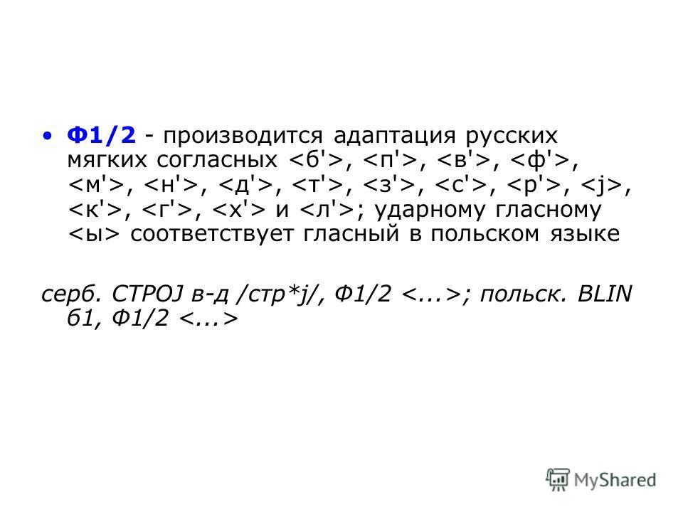 Ф1/2 - производится адаптация русских мягких согласных,,,,,,,,,,,,,, и ; ударному гласному соответствует гласный в польском языке серб. СТРОЈ в-д /стр*ј/, Ф1/2 ; польск. BLIN б 1, Ф1/2