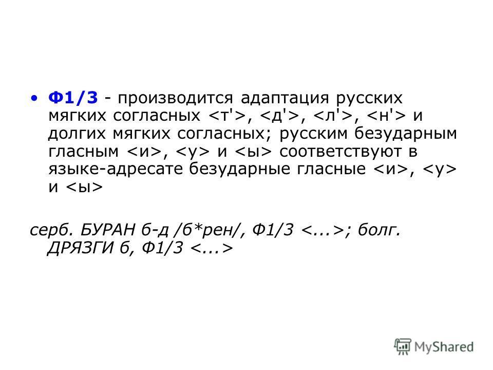 Ф1/3 - производится адаптация русских мягких согласных,,, и долгих мягких согласных; русским безударным гласным, и соответствуют в языке-адресате безударные гласные, и серб. БУРАН б-д /б*рeн/, Ф1/3 ; болг. ДРЯЗГИ б, Ф1/3