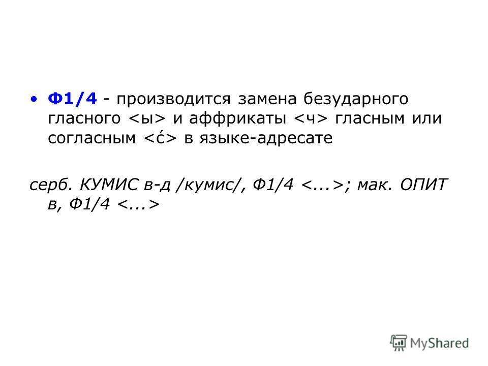 Ф1/4 - производится замена безударного гласного и аффрикаты гласным или согласным в языке-адресате серб. КУМИС в-д /кyмис/, Ф1/4 ; мак. ОПИТ в, Ф1/4