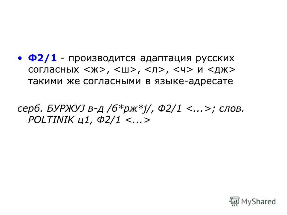 Ф2/1 - производится адаптация русских согласных,,, и такими же согласными в языке-адресате серб. БУРЖУЈ в-д /б*рж*ј/, Ф2/1 ; слов. POLTINIK ц 1, Ф2/1
