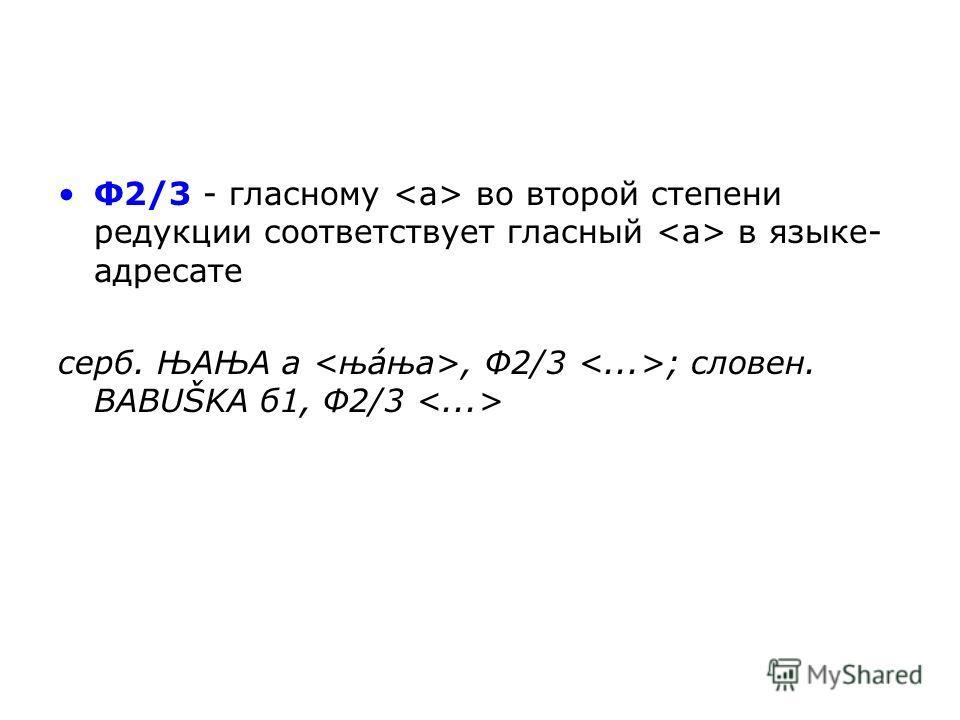 Ф2/3 - гласному во второй степени редукции соответствует гласный в языке- адресате серб. ЊАЊА а, Ф2/3 ; словен. BABUŠKA б 1, Ф2/3