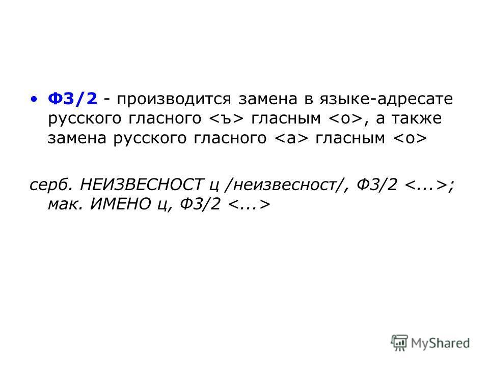 Ф3/2 - производится замена в языке-адресате русского гласного гласным, а также замена русского гласного гласным серб. НЕИЗВЕСНОСТ ц /неизвестность/, Ф3/2 ; мак. ИМЕНО ц, Ф3/2