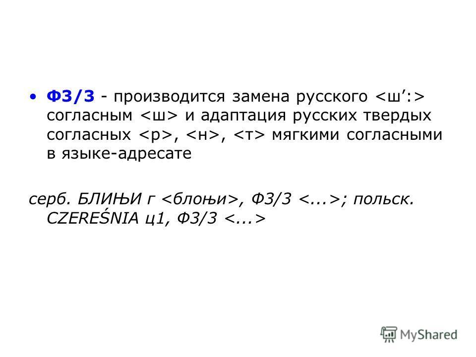 Ф3/3 - производится замена русского согласным и адаптация русских твердых согласных,, мягкими согласными в языке-адресате серб. БЛИЊИ г, Ф3/3 ; польск. CZEREŚNIA ц 1, Ф3/3
