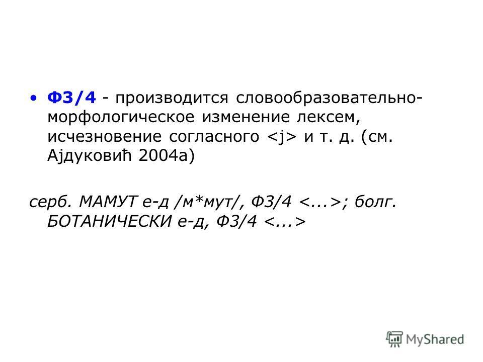 Ф3/4 - производится словообразовательно- морфологическое изменение лексем, исчезновение согласного и т. д. (см. Ајдуковић 2004 а) серб. МАМУТ е-д /м*сут/, Ф3/4 ; болг. БОТАНИЧЕСКИ е-д, Ф3/4
