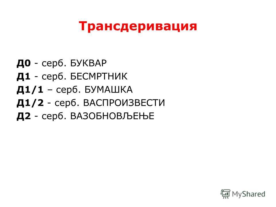 Трансдеривация Д0 - серб. БУКВАР Д1 - серб. БЕСМРТНИК Д1/1 – серб. БУМАШКА Д1/2 - серб. ВАСПРОИЗВЕСТИ Д2 - серб. ВАЗОБНОВЉЕЊЕ