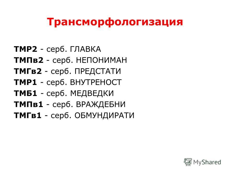 Трансморфологизация ТМР2 - серб. ГЛАВКА ТМПв 2 - серб. НЕПОНИМАН ТМГв 2 - серб. ПРЕДСТАТИ ТМР1 - серб. ВНУТРЕНОСТ ТМБ1 - серб. МЕДВЕДКИ ТМПв 1 - серб. ВРАЖДЕБНИ ТМГв 1 - серб. ОБМУНДИРАТИ