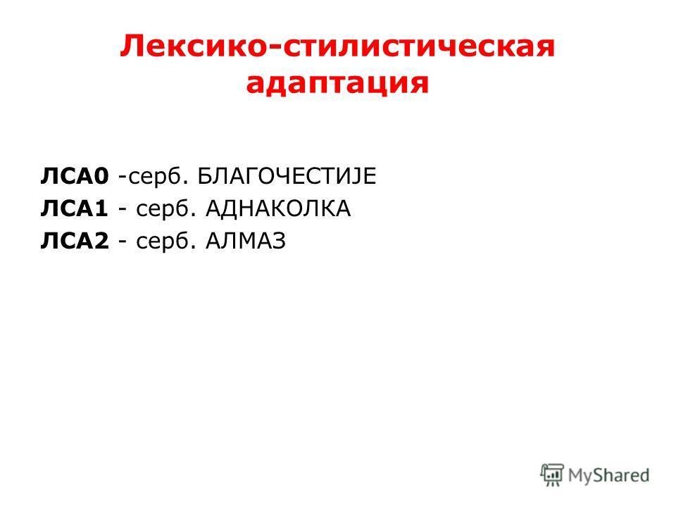 Лексико-стилистическая адаптация ЛСА0 -серб. БЛАГОЧЕСТИЈЕ ЛСА1 - серб. АДНАКОЛКА ЛСА2 - серб. АЛМАЗ