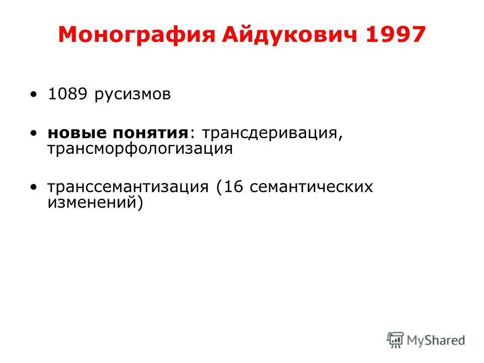 Монография Айдукович 1997 1089 русизмов новые понятия: трансдеривация, трансморфологизация транс семантизация (16 семантических изменений)