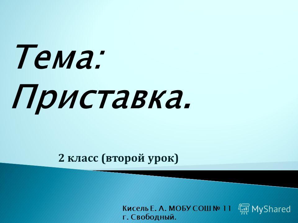 Тема: Приставка. 2 класс (второй урок) Кисель Е. А. МОБУ СОШ 11 г. Свободный.