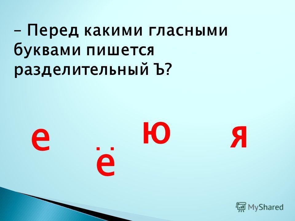 – Перед какими гласными буквами пишется разделительный Ъ? е е ю я.