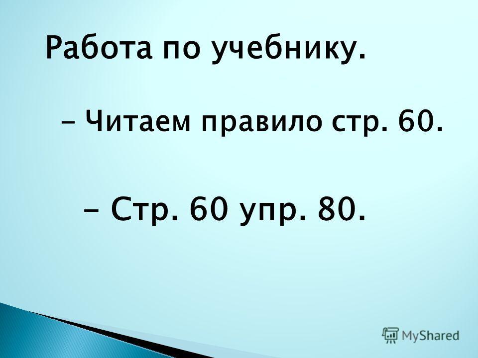 Работа по учебнику. - Читаем правило стр. 60. - Стр. 60 упр. 80.