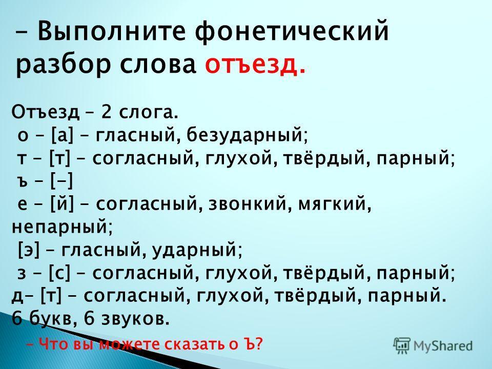 – Выполните фонетический разбор слова отъезд. Отъезд – 2 слога. о – [а] – гласный, безударный; т – [т] – согласный, глухой, твёрдый, парный; ъ – [-] е – [й] – согласный, звонкий, мягкий, непарный; [э] – гласный, ударный; з – [с] – согласный, глухой,