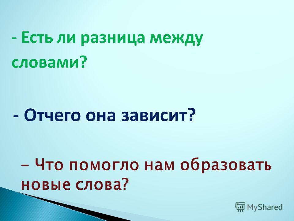 - Есть ли разница между словами? - Отчего она зависит? - Что помогло нам образовать новые слова?