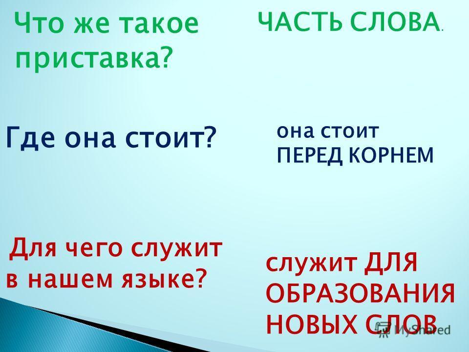 Что же такое приставка? Где она стоит? Для чего служит в нашем языке? ЧАСТЬ СЛОВА. она стоит ПЕРЕД КОРНЕМ служит ДЛЯ ОБРАЗОВАНИЯ НОВЫХ СЛОВ