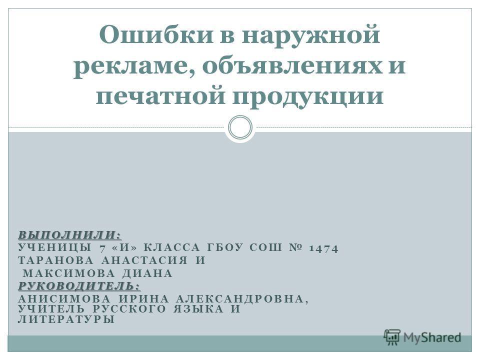 ВЫПОЛНИЛИ: УЧЕНИЦЫ 7 «И» КЛАССА ГБОУ СОШ 1474 ТАРАНОВА АНАСТАСИЯ И МАКСИМОВА ДИАНАРУКОВОДИТЕЛЬ: АНИСИМОВА ИРИНА АЛЕКСАНДРОВНА, УЧИТЕЛЬ РУССКОГО ЯЗЫКА И ЛИТЕРАТУРЫ Ошибки в наружной рекламе, объявлениях и печатной продукции