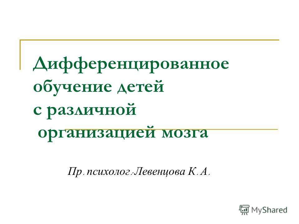 Дифференцированное обучение детей с различной организацией мозга Пр. психолог : Левенцова К. А.